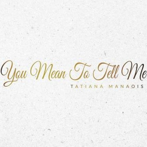 Tatiana Manaois - You Mean To Tell Me